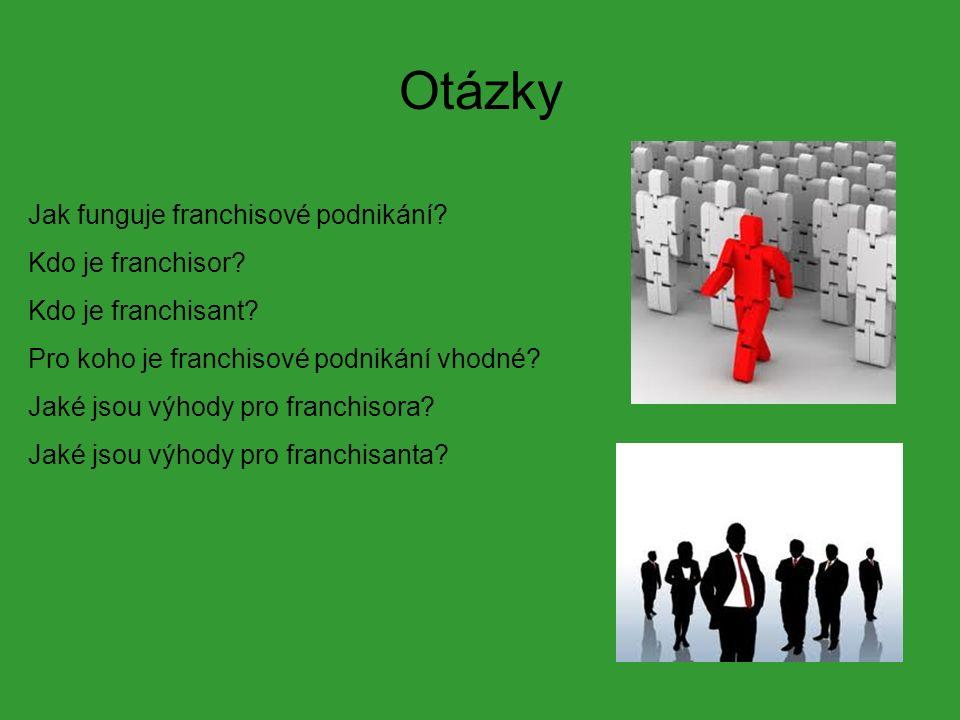 Otázky Jak funguje franchisové podnikání? Kdo je franchisor? Kdo je franchisant? Pro koho je franchisové podnikání vhodné? Jaké jsou výhody pro franch