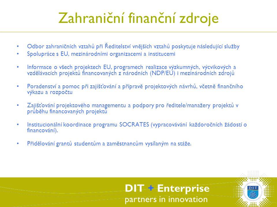 DIT + Enterprise partners in innovation Zahraniční finanční zdroje Odbor zahraničních vztahů při Ředitelství vnějších vztahů poskytuje následující služby Spolupráce s EU, mezinárodními organizacemi a institucemi Informace o všech projektech EU, programech realizace výzkumných, výcvikových a vzdělávacích projektů financovaných z národních (NDP/EU) i mezinárodních zdrojů Poradenství a pomoc při zajišťování a přípravě projektových návrhů, včetně finančního výkazu a rozpočtu Zajišťování projektového managementu a podpory pro ředitele/manažery projektů v průběhu financovaných projektů Institucionální koordinace programu SOCRATES (vypracovávání každoročních žádostí o financování).