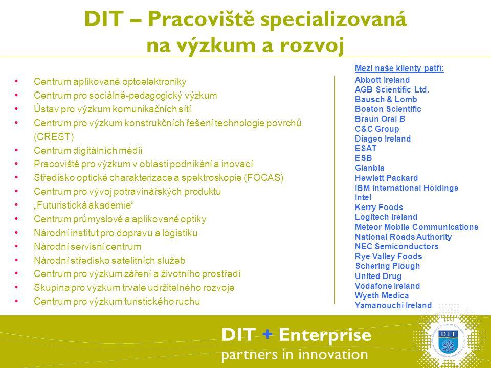 """DIT + Enterprise partners in innovation DIT – Pracoviště specializovaná na výzkum a rozvoj Centrum aplikované optoelektroniky Centrum pro sociálně-pedagogický výzkum Ústav pro výzkum komunikačních sítí Centrum pro výzkum konstrukčních řešení technologie povrchů (CREST) Centrum digitálních médií Pracoviště pro výzkum v oblasti podnikání a inovací Středisko optické charakterizace a spektroskopie (FOCAS) Centrum pro vývoj potravinářských produktů """"Futuristická akademie Centrum průmyslové a aplikované optiky Národní institut pro dopravu a logistiku Národní servisní centrum Národní středisko satelitních služeb Centrum pro výzkum záření a životního prostředí Skupina pro výzkum trvale udržitelného rozvoje Centrum pro výzkum turistického ruchu Mezi naše klienty patří: Abbott Ireland AGB Scientific Ltd."""