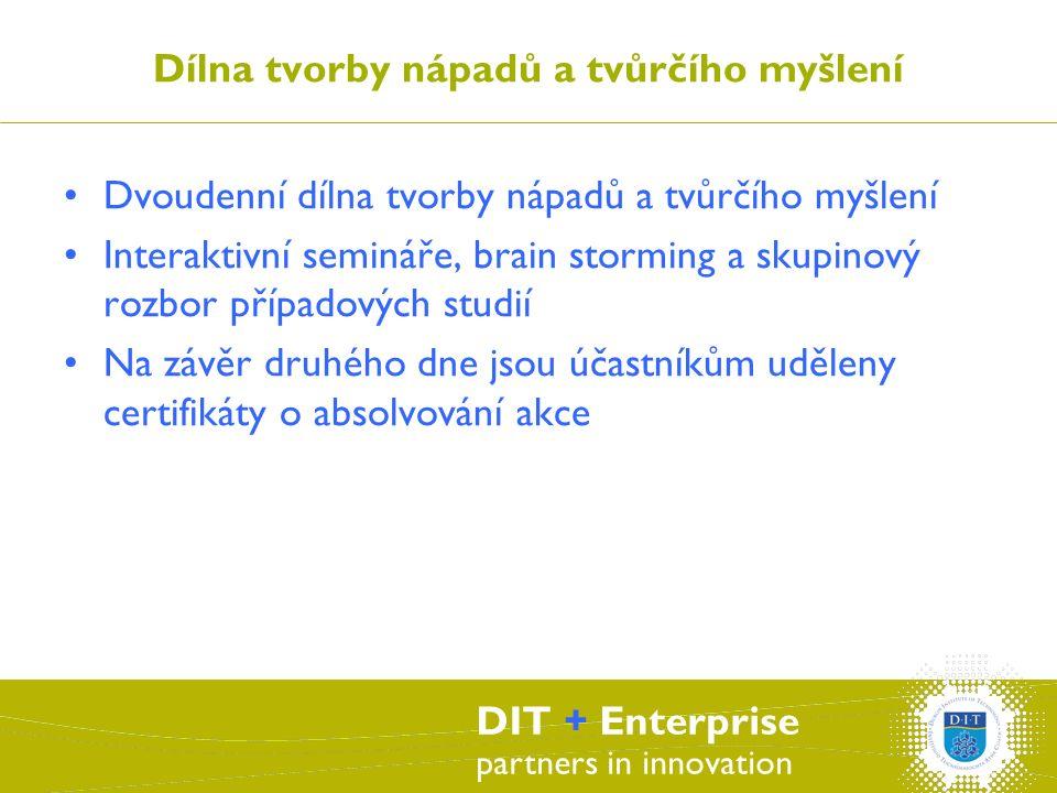 DIT + Enterprise partners in innovation Dílna tvorby nápadů a tvůrčího myšlení Dvoudenní dílna tvorby nápadů a tvůrčího myšlení Interaktivní semináře, brain storming a skupinový rozbor případových studií Na závěr druhého dne jsou účastníkům uděleny certifikáty o absolvování akce
