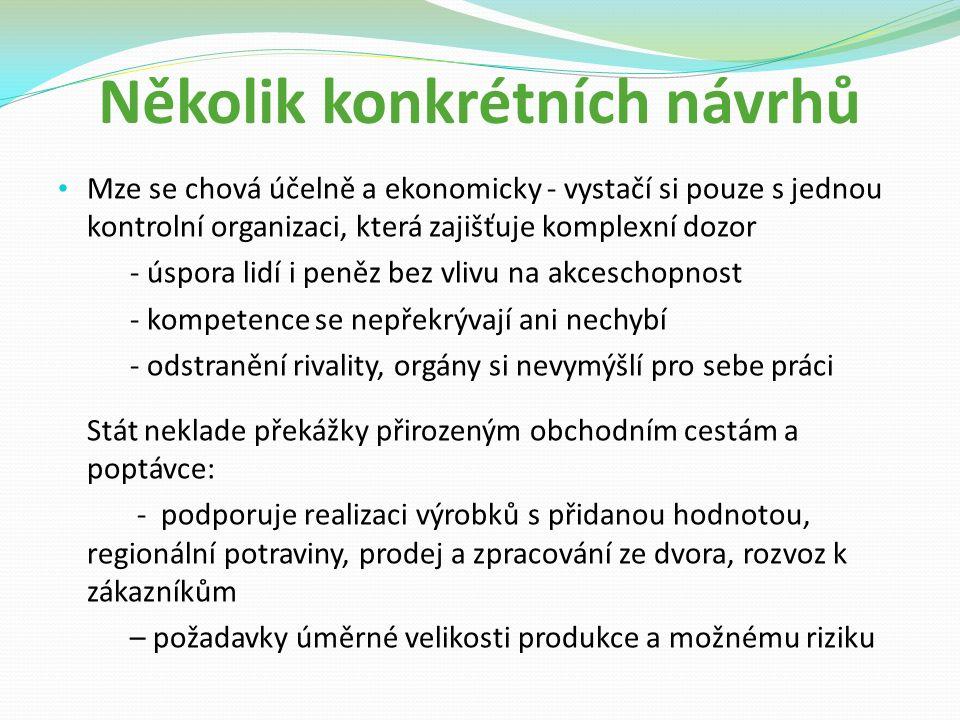 Několik konkrétních návrhů Mze se chová účelně a ekonomicky - vystačí si pouze s jednou kontrolní organizaci, která zajišťuje komplexní dozor - úspora lidí i peněz bez vlivu na akceschopnost - kompetence se nepřekrývají ani nechybí - odstranění rivality, orgány si nevymýšlí pro sebe práci Stát neklade překážky přirozeným obchodním cestám a poptávce: - podporuje realizaci výrobků s přidanou hodnotou, regionální potraviny, prodej a zpracování ze dvora, rozvoz k zákazníkům – požadavky úměrné velikosti produkce a možnému riziku