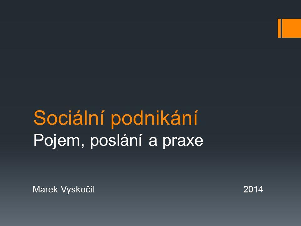 Sociální podnikání Pojem, poslání a praxe Marek Vyskočil2014