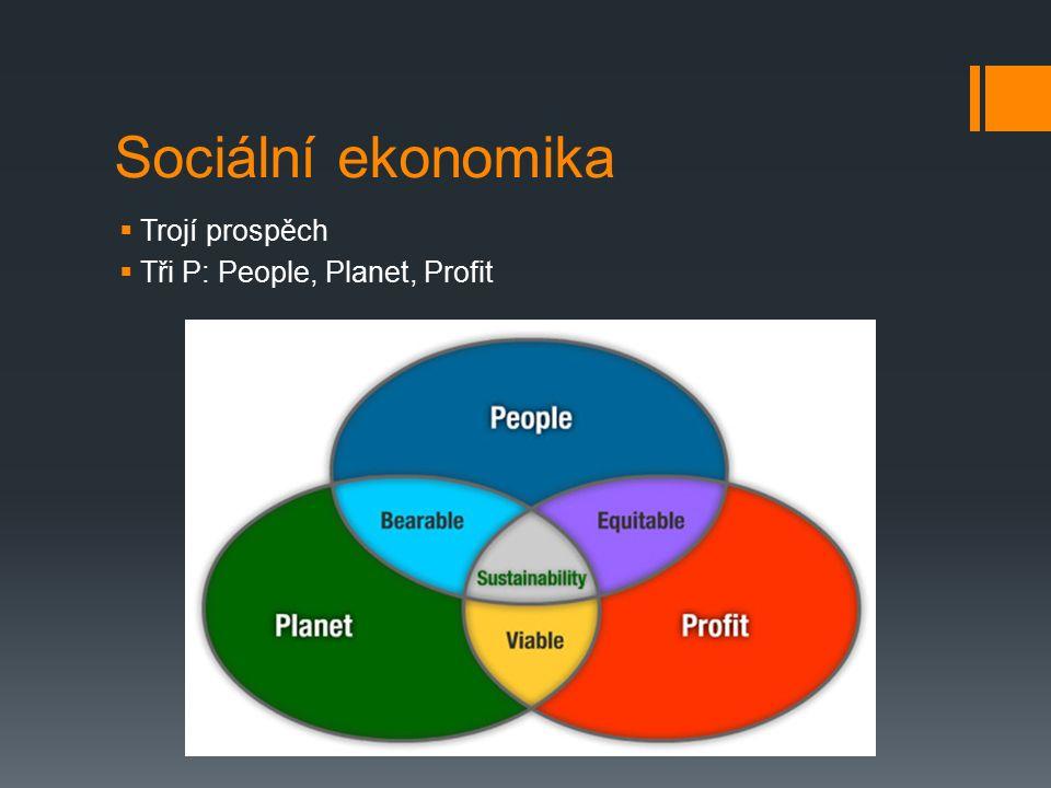 Sociální ekonomika  Trojí prospěch  Tři P: People, Planet, Profit