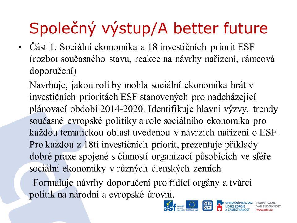Společný výstup/A better future Část 1: Sociální ekonomika a 18 investičních priorit ESF (rozbor současného stavu, reakce na návrhy nařízení, rámcová doporučení) Navrhuje, jakou roli by mohla sociální ekonomika hrát v investičních prioritách ESF stanovených pro nadcházející plánovací období 2014-2020.