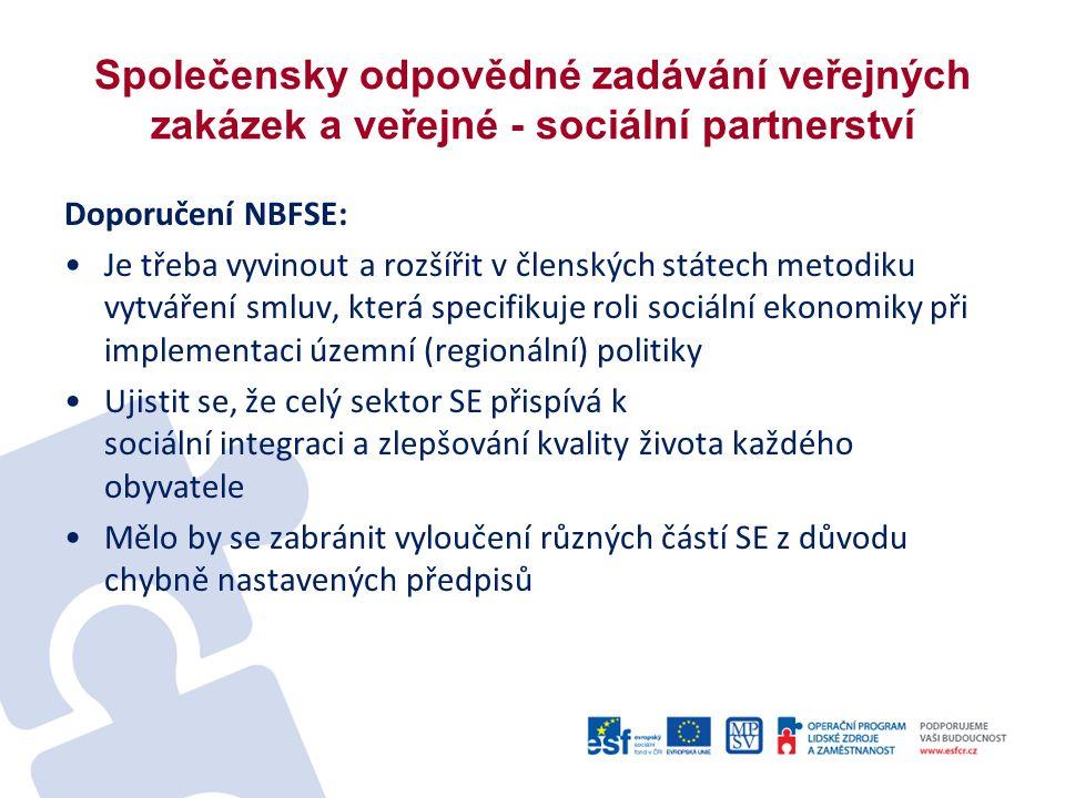 Společensky odpovědné zadávání veřejných zakázek a veřejné - sociální partnerství Doporučení NBFSE: Je třeba vyvinout a rozšířit v členských státech metodiku vytváření smluv, která specifikuje roli sociální ekonomiky při implementaci územní (regionální) politiky Ujistit se, že celý sektor SE přispívá k sociální integraci a zlepšování kvality života každého obyvatele Mělo by se zabránit vyloučení různých částí SE z důvodu chybně nastavených předpisů