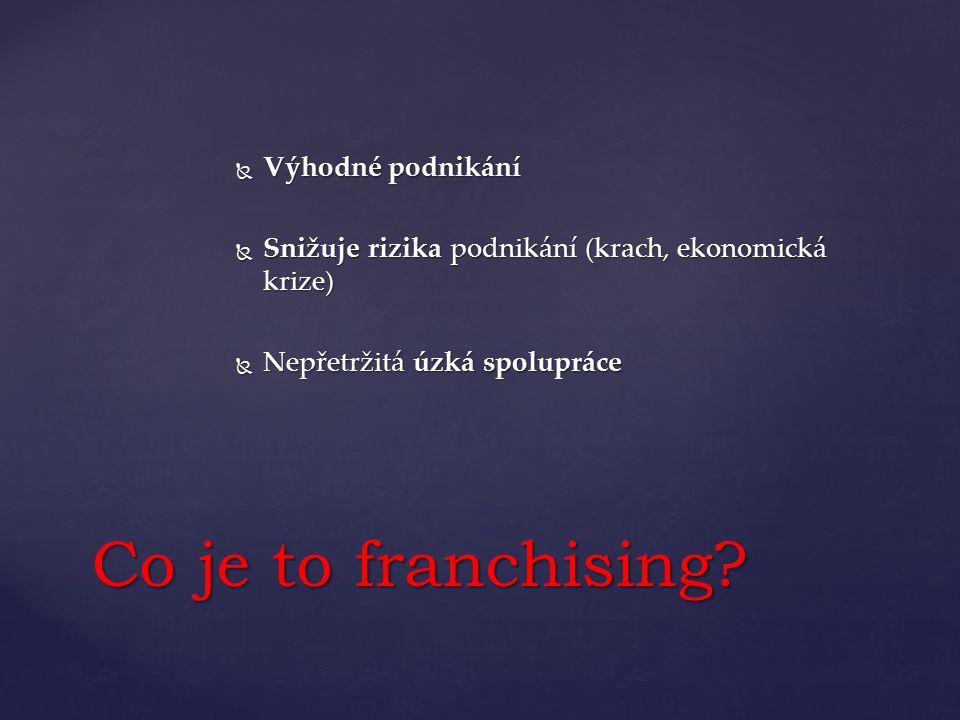  Výhodné podnikání  Snižuje rizika podnikání (krach, ekonomická krize)  Nepřetržitá úzká spolupráce Co je to franchising