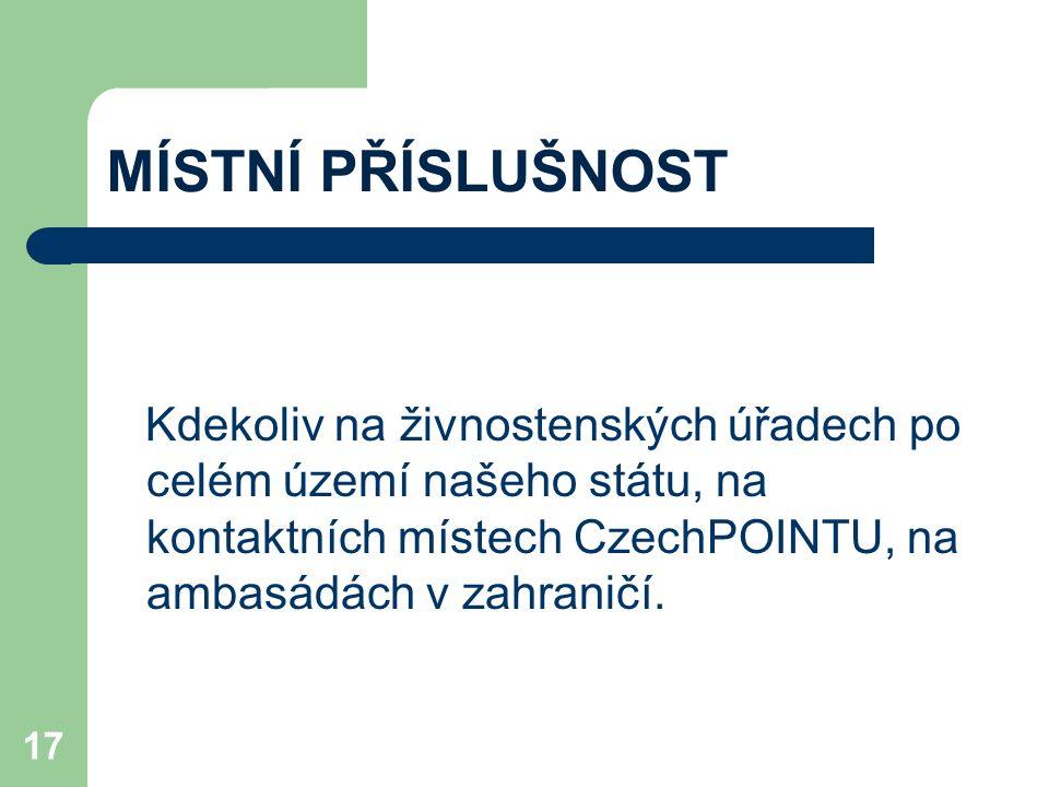 MÍSTNÍ PŘÍSLUŠNOST Kdekoliv na živnostenských úřadech po celém území našeho státu, na kontaktních místech CzechPOINTU, na ambasádách v zahraničí. 17
