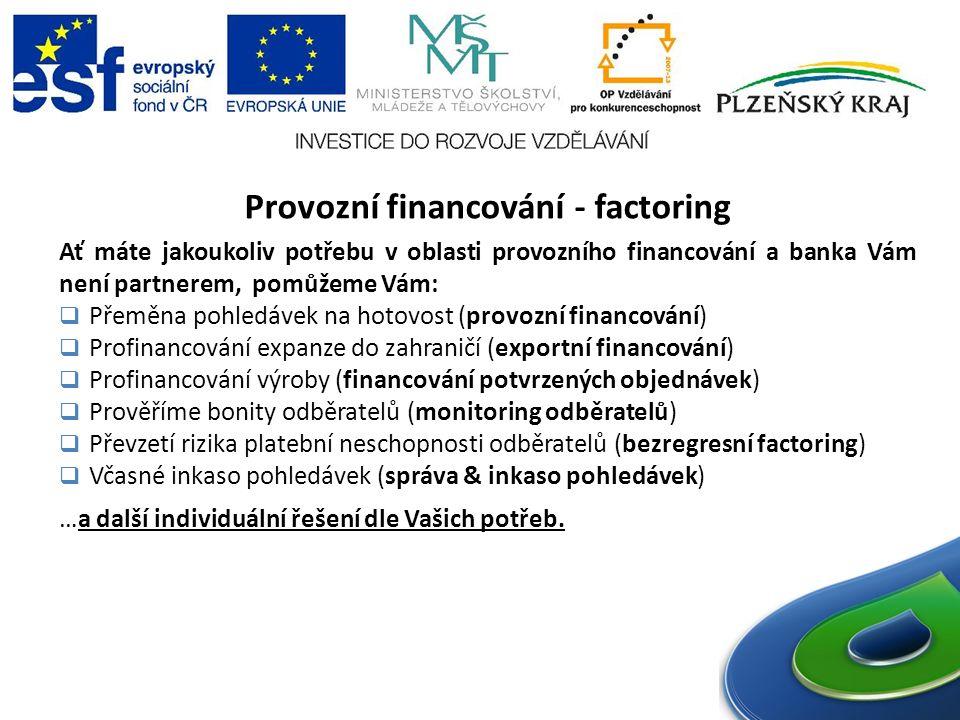 Provozní financování - factoring Ať máte jakoukoliv potřebu v oblasti provozního financování a banka Vám není partnerem, pomůžeme Vám:  Přeměna pohledávek na hotovost (provozní financování)  Profinancování expanze do zahraničí (exportní financování)  Profinancování výroby (financování potvrzených objednávek)  Prověříme bonity odběratelů (monitoring odběratelů)  Převzetí rizika platební neschopnosti odběratelů (bezregresní factoring)  Včasné inkaso pohledávek (správa & inkaso pohledávek) …a další individuální řešení dle Vašich potřeb.
