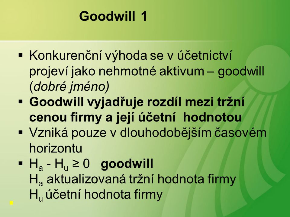 Goodwill 1  Konkurenční výhoda se v účetnictví projeví jako nehmotné aktivum – goodwill (dobré jméno)  Goodwill vyjadřuje rozdíl mezi tržní cenou firmy a její účetní hodnotou  Vzniká pouze v dlouhodobějším časovém horizontu  H a - H u ≥ 0 goodwill H a aktualizovaná tržní hodnota firmy H u účetní hodnota firmy