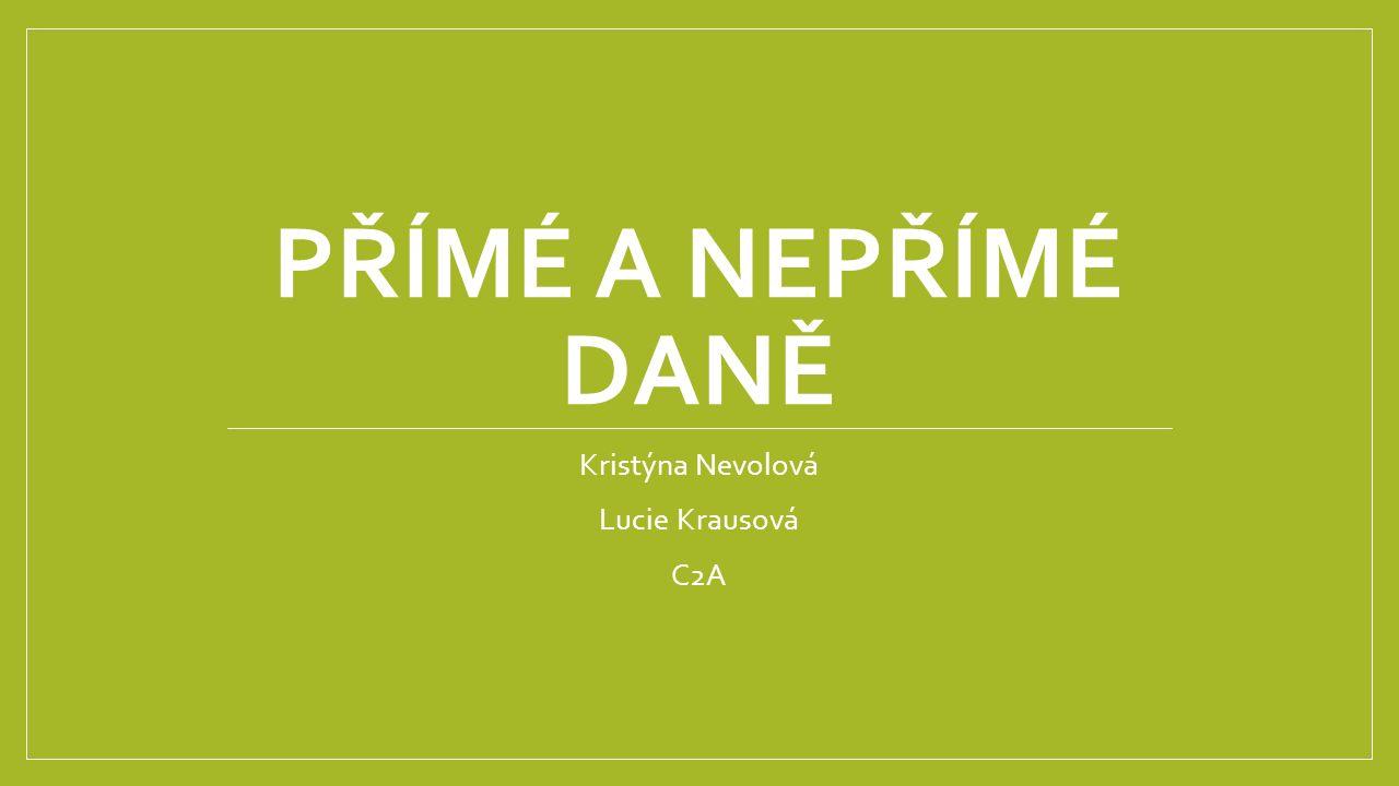 PŘÍMÉ A NEPŘÍMÉ DANĚ Kristýna Nevolová Lucie Krausová C2A