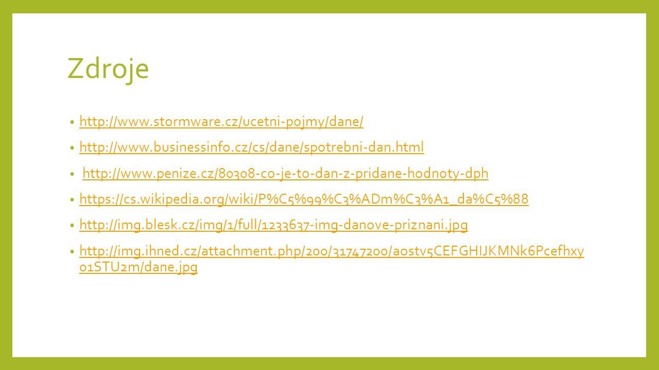Zdroje http://www.stormware.cz/ucetni-pojmy/dane/ http://www.businessinfo.cz/cs/dane/spotrebni-dan.html http://www.penize.cz/80308-co-je-to-dan-z-pridane-hodnoty-dph https://cs.wikipedia.org/wiki/P%C5%99%C3%ADm%C3%A1_da%C5%88 http://img.blesk.cz/img/1/full/1233637-img-danove-priznani.jpg http://img.ihned.cz/attachment.php/200/31747200/aostv5CEFGHIJKMNk6Pcefhxy 01STU2m/dane.jpg http://img.ihned.cz/attachment.php/200/31747200/aostv5CEFGHIJKMNk6Pcefhxy 01STU2m/dane.jpg