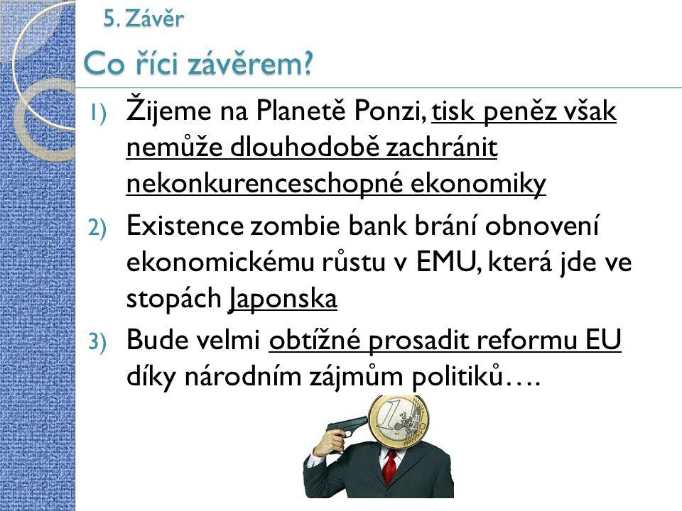 Co říci závěrem? 1) Žijeme na Planetě Ponzi, tisk peněz však nemůže dlouhodobě zachránit nekonkurenceschopné ekonomiky 2) Existence zombie bank brání