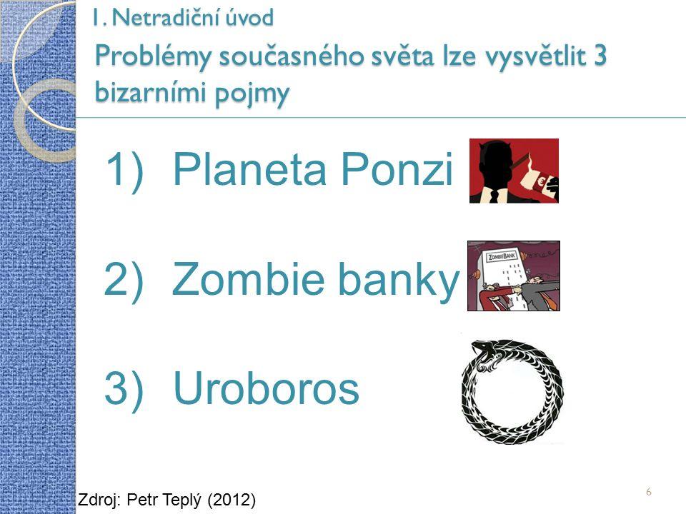 6 Problémy současného světa lze vysvětlit 3 bizarními pojmy Zdroj: Petr Teplý (2012) 1)Planeta Ponzi 2)Zombie banky 3)Uroboros 1.