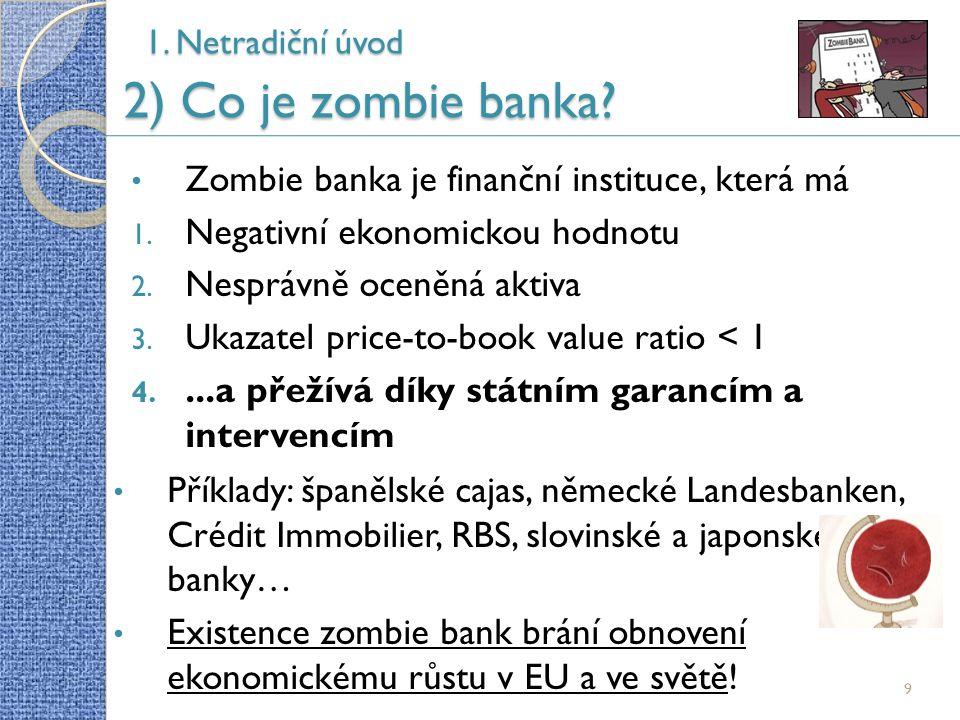 9 Zombie banka je finanční instituce, která má 1. Negativní ekonomickou hodnotu 2. Nesprávně oceněná aktiva 3. Ukazatel price-to-book value ratio < 1