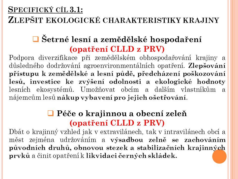 S PECIFICKÝ CÍL 3.1: Z LEPŠIT EKOLOGICKÉ CHARAKTERISTIKY KRAJINY  Šetrné lesní a zemědělské hospodaření (opatření CLLD z PRV) Podpora diverzifikace při zemědělském obhospodařování krajiny a důsledného dodržování agroenvironmentálních opatření.