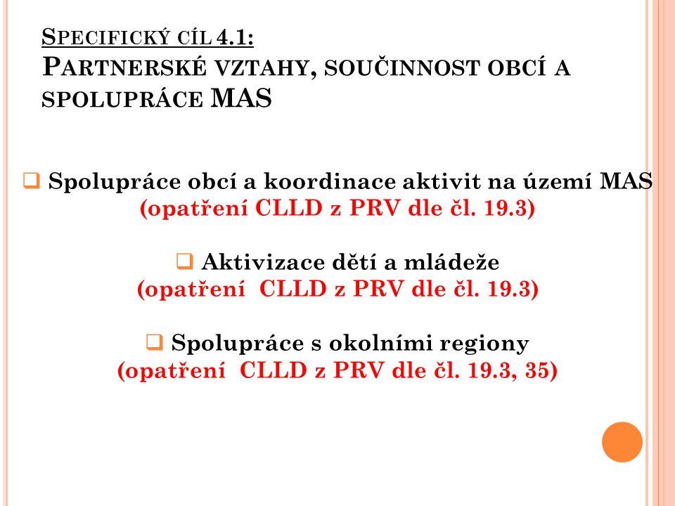 S PECIFICKÝ CÍL 4.1: P ARTNERSKÉ VZTAHY, SOUČINNOST OBCÍ A SPOLUPRÁCE MAS  Spolupráce obcí a koordinace aktivit na území MAS (opatření CLLD z PRV dle čl.
