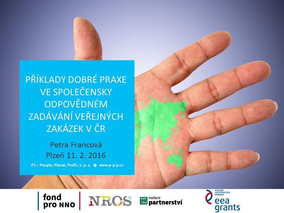 PŘÍKLADY DOBRÉ PRAXE VE SPOLEČENSKY ODPOVĚDNÉM ZADÁVÁNÍ VEŘEJNÝCH ZAKÁZEK V ČR Petra Francová Plzeň 11.