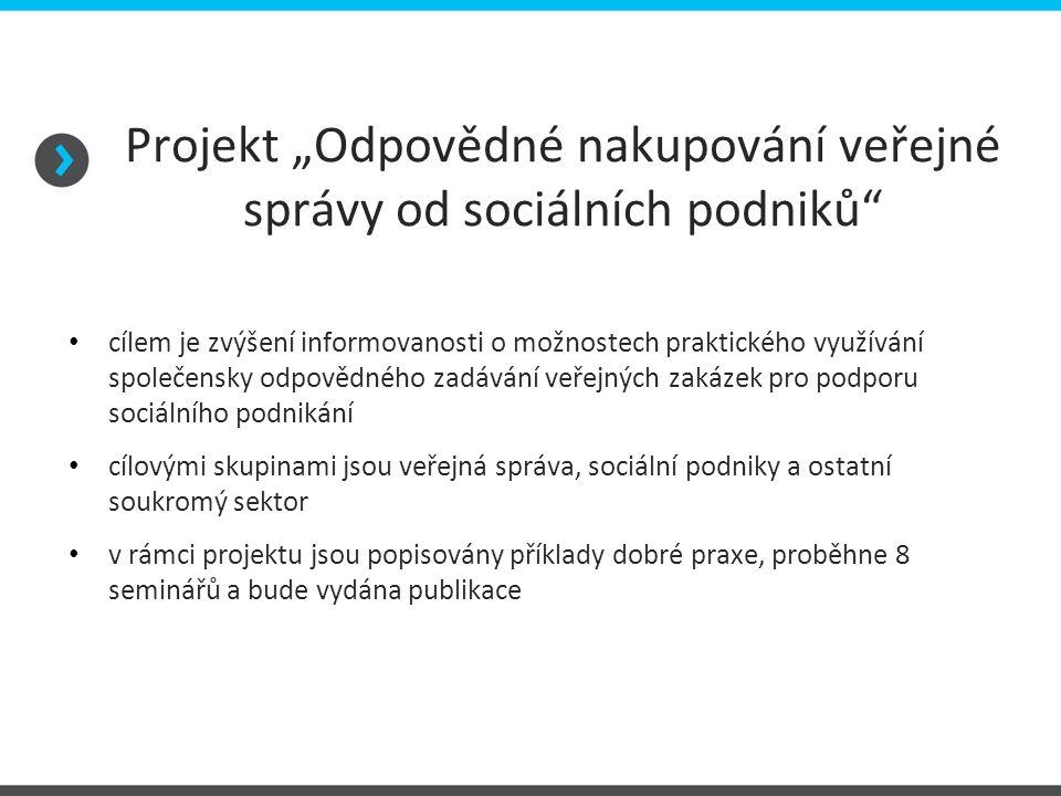 """Projekt """"Odpovědné nakupování veřejné správy od sociálních podniků cílem je zvýšení informovanosti o možnostech praktického využívání společensky odpovědného zadávání veřejných zakázek pro podporu sociálního podnikání cílovými skupinami jsou veřejná správa, sociální podniky a ostatní soukromý sektor v rámci projektu jsou popisovány příklady dobré praxe, proběhne 8 seminářů a bude vydána publikace"""