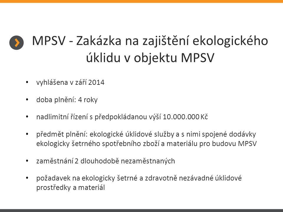 MPSV - Zakázka na zajištění ekologického úklidu v objektu MPSV vyhlášena v září 2014 doba plnění: 4 roky nadlimitní řízení s předpokládanou výší 10.000.000 Kč předmět plnění: ekologické úklidové služby a s nimi spojené dodávky ekologicky šetrného spotřebního zboží a materiálu pro budovu MPSV zaměstnání 2 dlouhodobě nezaměstnaných požadavek na ekologicky šetrné a zdravotně nezávadné úklidové prostředky a materiál