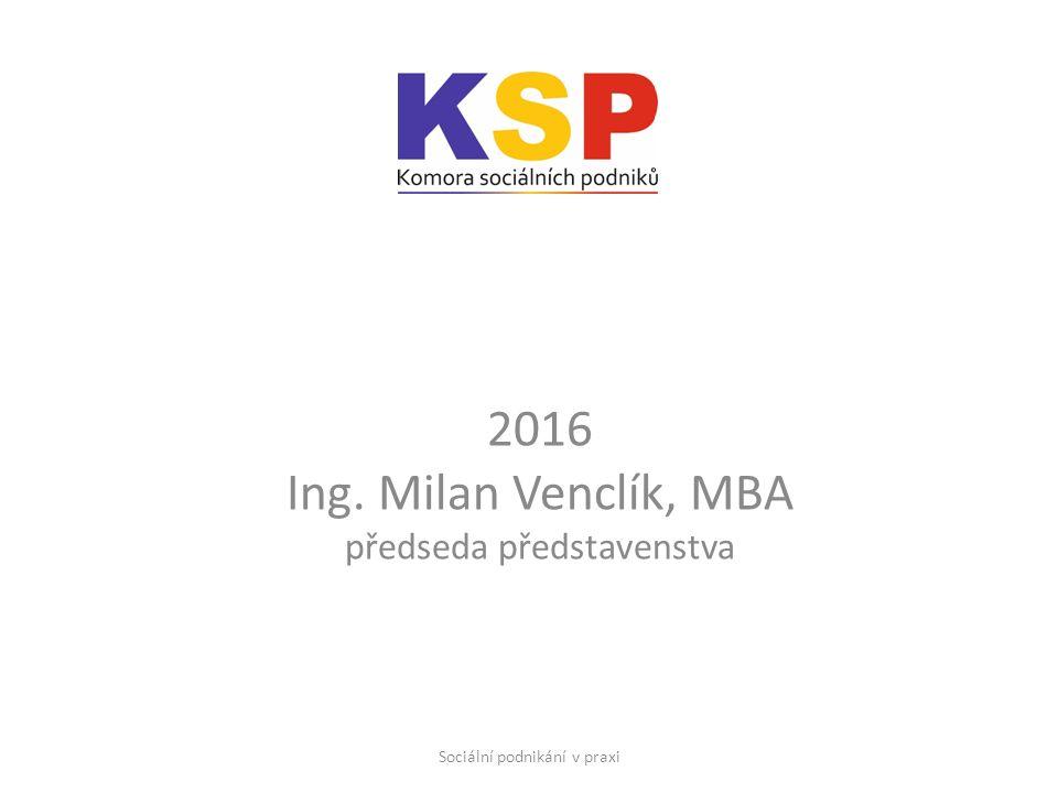 2016 Ing. Milan Venclík, MBA předseda představenstva Sociální podnikání v praxi