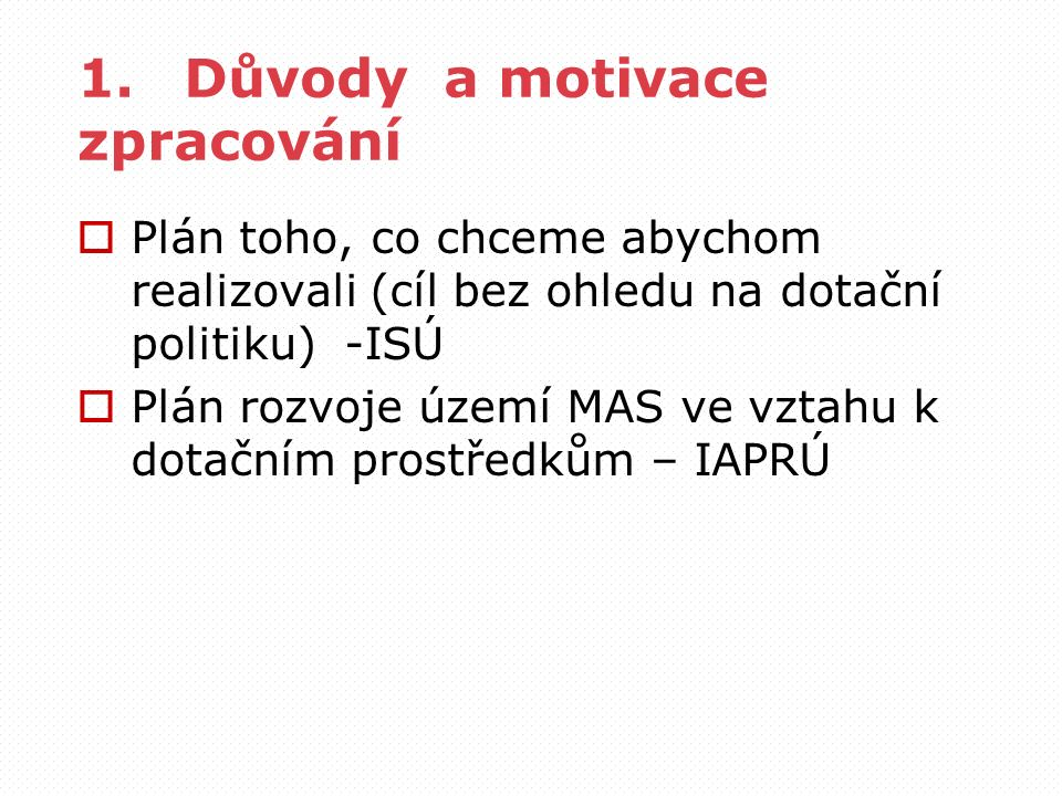1.Důvody a motivace zpracování  Plán toho, co chceme abychom realizovali (cíl bez ohledu na dotační politiku) -ISÚ  Plán rozvoje území MAS ve vztahu k dotačním prostředkům – IAPRÚ