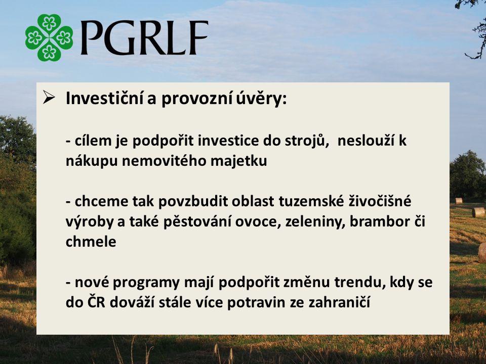  Investiční a provozní úvěry: - cílem je podpořit investice do strojů, neslouží k nákupu nemovitého majetku - chceme tak povzbudit oblast tuzemské živočišné výroby a také pěstování ovoce, zeleniny, brambor či chmele - nové programy mají podpořit změnu trendu, kdy se do ČR dováží stále více potravin ze zahraničí