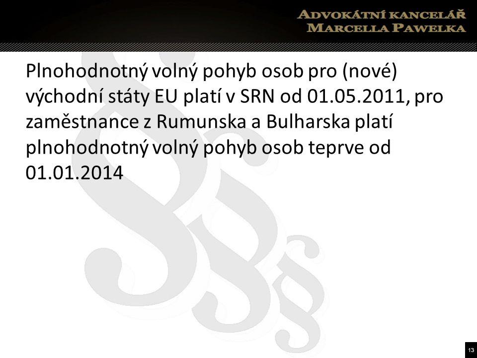 13 Plnohodnotný volný pohyb osob pro (nové) východní státy EU platí v SRN od 01.05.2011, pro zaměstnance z Rumunska a Bulharska platí plnohodnotný volný pohyb osob teprve od 01.01.2014