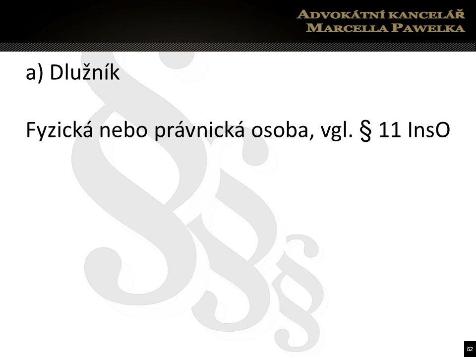 52 a) Dlužník Fyzická nebo právnická osoba, vgl. § 11 InsO