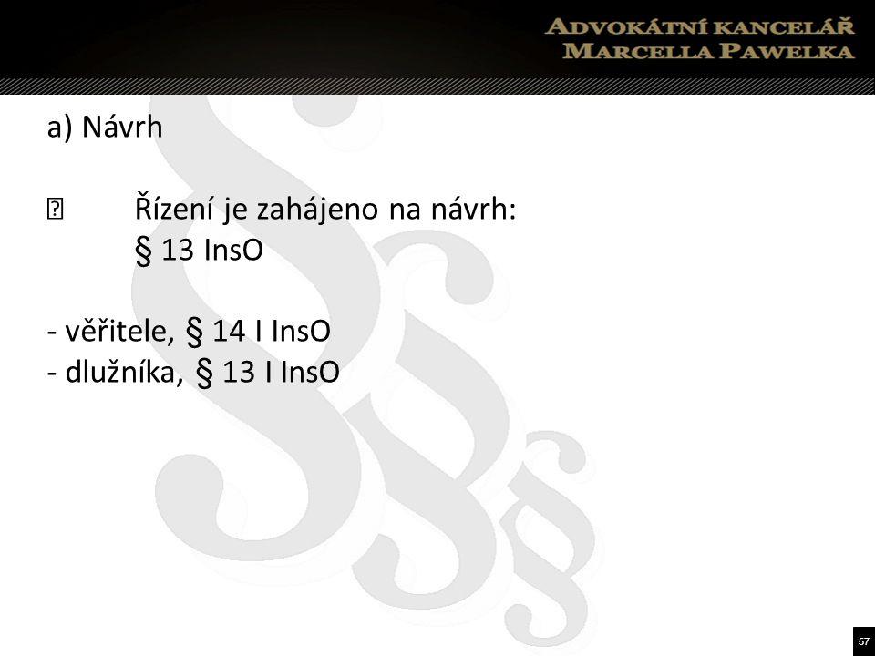 57 a) Návrh  Řízení je zahájeno na návrh: § 13 InsO - věřitele, § 14 I InsO - dlužníka, § 13 I InsO