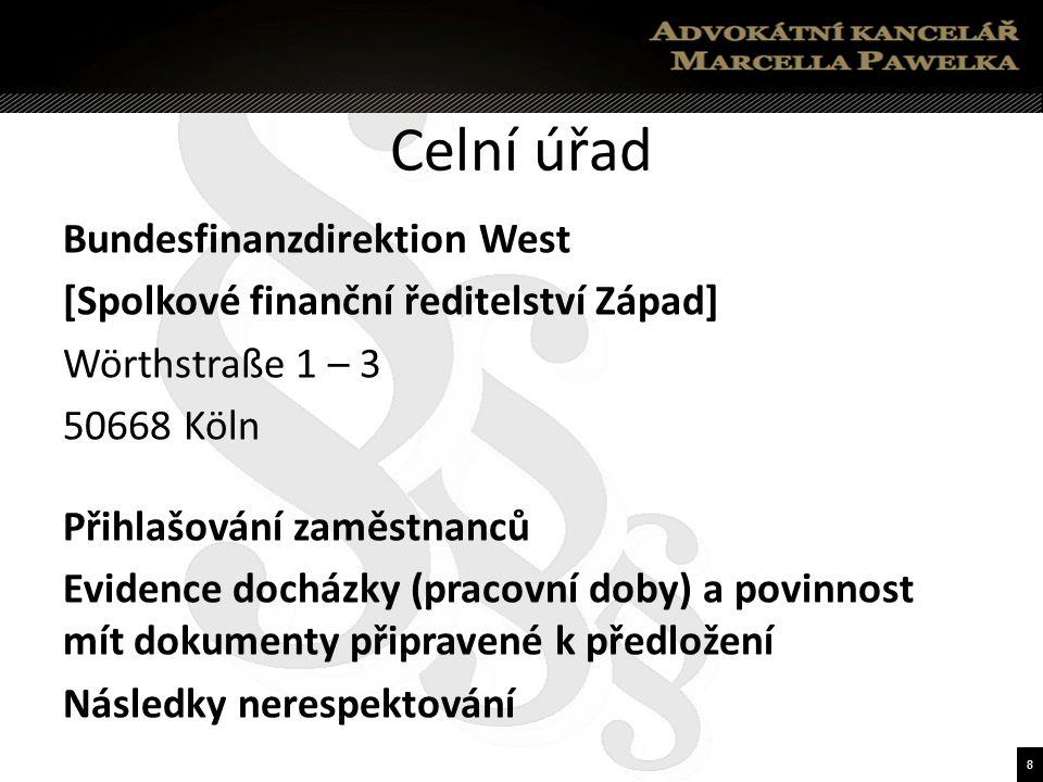 8 Celní úřad Bundesfinanzdirektion West [Spolkové finanční ředitelství Západ] Wörthstraße 1 – 3 50668 Köln Přihlašování zaměstnanců Evidence docházky (pracovní doby) a povinnost mít dokumenty připravené k předložení Následky nerespektování