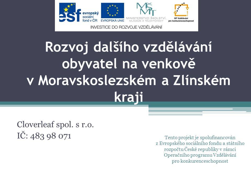 Rozvoj dalšího vzdělávání obyvatel na venkově v Moravskoslezském a Zlínském kraji Cloverleaf spol. s r.o. IČ: 483 98 071 Tento projekt je spolufinanco