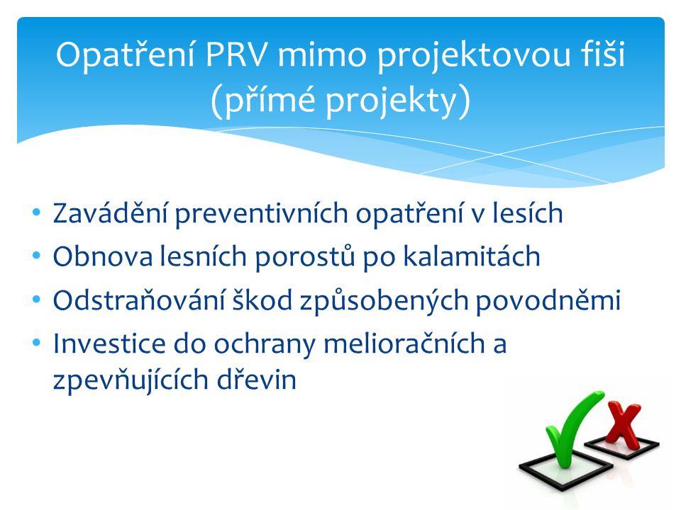 Opatření PRV mimo projektovou fiši (přímé projekty) Zavádění preventivních opatření v lesích Obnova lesních porostů po kalamitách Odstraňování škod způsobených povodněmi Investice do ochrany melioračních a zpevňujících dřevin
