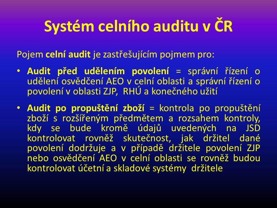 Systém celního auditu v ČR Pojem celní audit je zastřešujícím pojmem pro: Audit před udělením povolení = správní řízení o udělení osvědčení AEO v celní oblasti a správní řízení o povolení v oblasti ZJP, RHÚ a konečného užití Audit po propuštění zboží = kontrola po propuštění zboží s rozšířeným předmětem a rozsahem kontroly, kdy se bude kromě údajů uvedených na JSD kontrolovat rovněž skutečnost, jak držitel dané povolení dodržuje a v případě držitele povolení ZJP nebo osvědčení AEO v celní oblasti se rovněž budou kontrolovat účetní a skladové systémy držitele