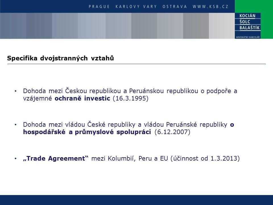 """Specifika dvojstranných vztahů Dohoda mezi Českou republikou a Peruánskou republikou o podpoře a vzájemné ochraně investic (16.3.1995) Dohoda mezi vládou České republiky a vládou Peruánské republiky o hospodářské a průmyslové spolupráci (6.12.2007) """"Trade Agreement mezi Kolumbií, Peru a EU (účinnost od 1.3.2013)"""