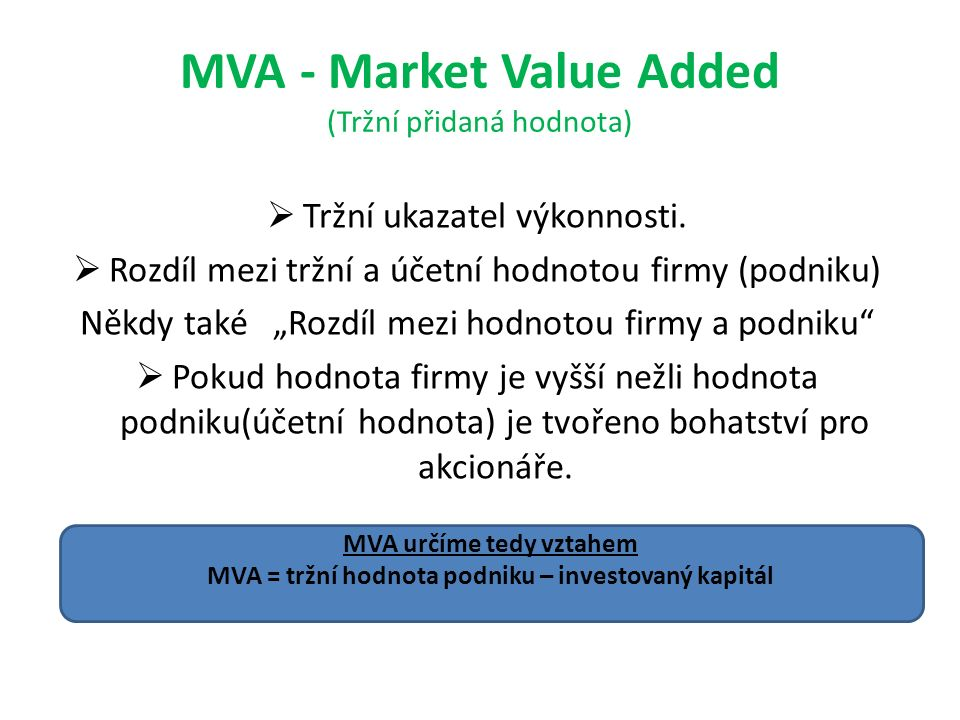 """MVA - Market Value Added (Tržní přidaná hodnota)  Tržní ukazatel výkonnosti.  Rozdíl mezi tržní a účetní hodnotou firmy (podniku) Někdy také """"Rozdíl"""