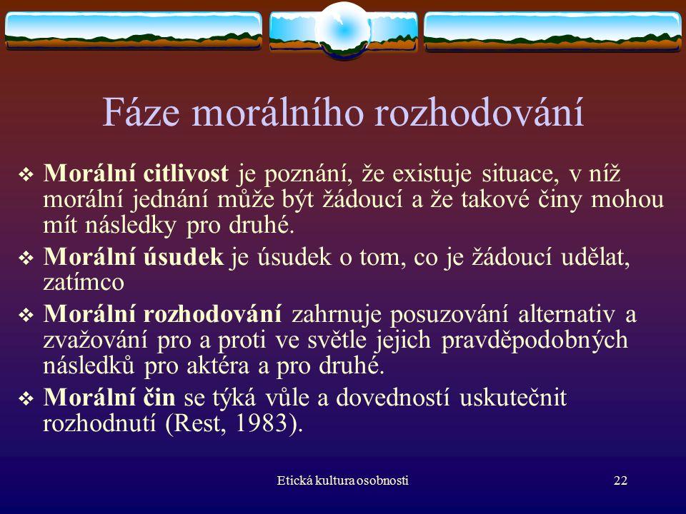 Etická kultura osobnosti22 Fáze morálního rozhodování  Morální citlivost je poznání, že existuje situace, v níž morální jednání může být žádoucí a že takové činy mohou mít následky pro druhé.