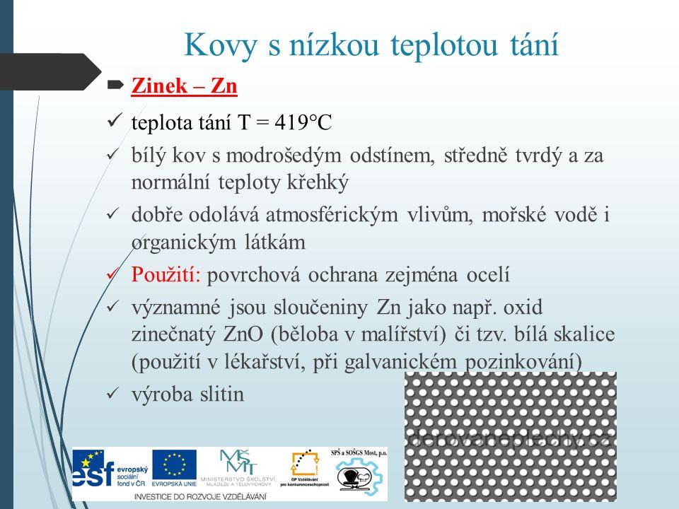 Kovy s nízkou teplotou tání  Zinek – Zn teplota tání T = 419°C bílý kov s modrošedým odstínem, středně tvrdý a za normální teploty křehký dobře odolává atmosférickým vlivům, mořské vodě i organickým látkám Použití: povrchová ochrana zejména ocelí významné jsou sloučeniny Zn jako např.