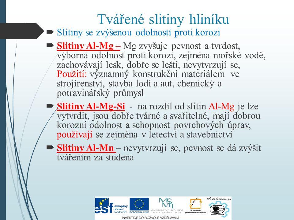 Tvářené slitiny hliníku  Slitiny se zvýšenou odolností proti korozi  Slitiny Al-Mg – Mg zvyšuje pevnost a tvrdost, výborná odolnost proti korozi, zejména mořské vodě, zachovávají lesk, dobře se leští, nevytvrzují se, Použití: významný konstrukční materiálem ve strojírenství, stavba lodí a aut, chemický a potravinářský průmysl  Slitiny Al-Mg-Si - na rozdíl od slitin Al-Mg je lze vytvrdit, jsou dobře tvárné a svařitelné, mají dobrou korozní odolnost a schopnost povrchových úprav, používají se zejména v letectví a stavebnictví  Slitiny Al-Mn – nevytvrzují se, pevnost se dá zvýšit tvářením za studena