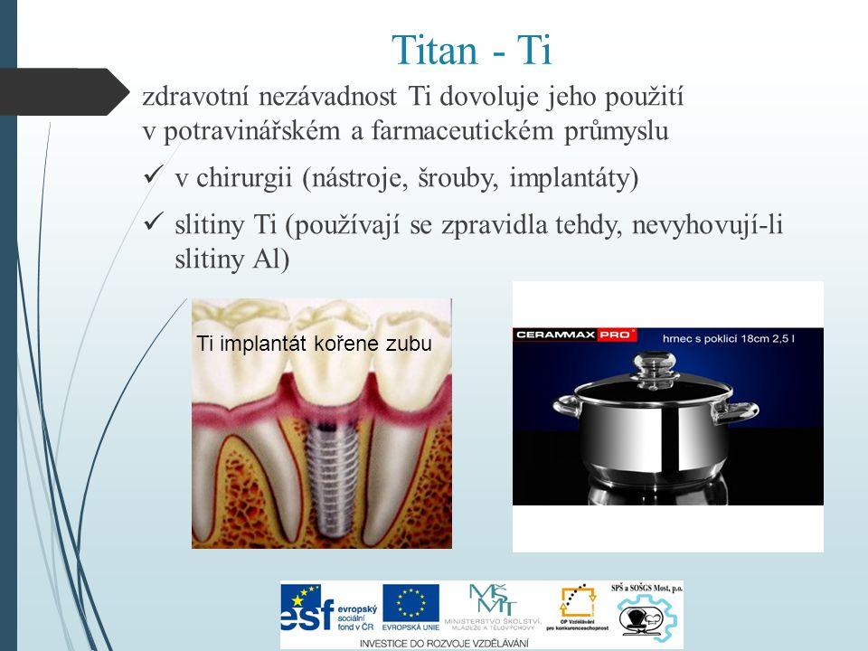 Titan - Ti zdravotní nezávadnost Ti dovoluje jeho použití v potravinářském a farmaceutickém průmyslu v chirurgii (nástroje, šrouby, implantáty) slitiny Ti (používají se zpravidla tehdy, nevyhovují-li slitiny Al) Ti implantát kořene zubu