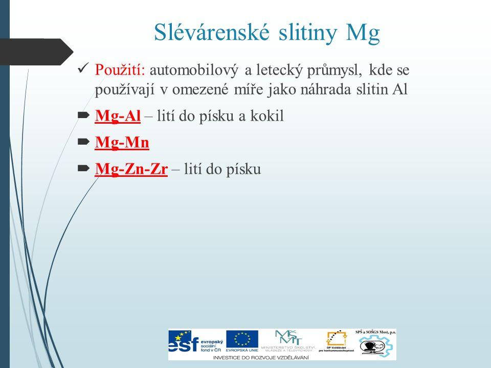 Slévárenské slitiny Mg Použití: automobilový a letecký průmysl, kde se používají v omezené míře jako náhrada slitin Al  Mg-Al – lití do písku a kokil  Mg-Mn  Mg-Zn-Zr – lití do písku