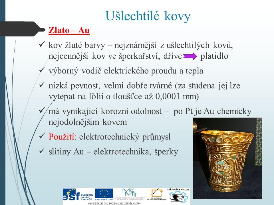 Ušlechtilé kovy  Zlato – Au kov žluté barvy – nejznámější z ušlechtilých kovů, nejcennější kov ve šperkařství, dříve platidlo výborný vodič elektrického proudu a tepla nízká pevnost, velmi dobře tvárné (za studena jej lze vytepat na fólii o tloušťce až 0,0001 mm) má vynikající korozní odolnost – po Pt je Au chemicky nejodolnějším kovem Použití: elektrotechnický průmysl slitiny Au – elektrotechnika, šperky