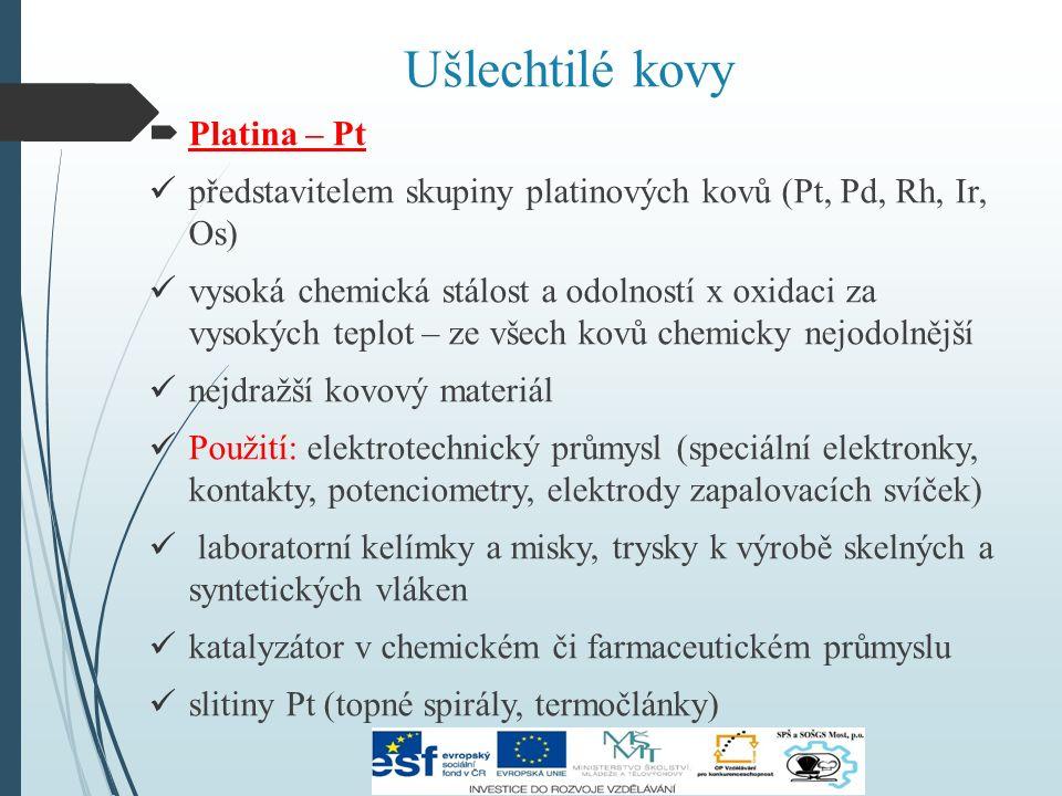 Ušlechtilé kovy  Platina – Pt představitelem skupiny platinových kovů (Pt, Pd, Rh, Ir, Os) vysoká chemická stálost a odolností x oxidaci za vysokých teplot – ze všech kovů chemicky nejodolnější nejdražší kovový materiál Použití: elektrotechnický průmysl (speciální elektronky, kontakty, potenciometry, elektrody zapalovacích svíček) laboratorní kelímky a misky, trysky k výrobě skelných a syntetických vláken katalyzátor v chemickém či farmaceutickém průmyslu slitiny Pt (topné spirály, termočlánky)