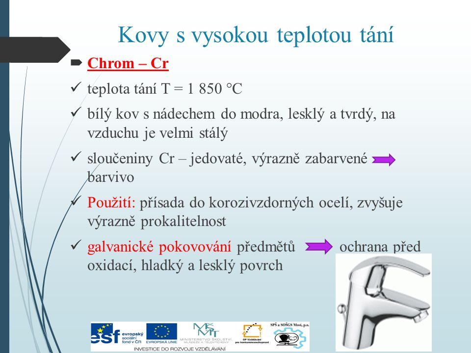 Kovy s vysokou teplotou tání  Chrom – Cr teplota tání T = 1 850 °C bílý kov s nádechem do modra, lesklý a tvrdý, na vzduchu je velmi stálý sloučeniny Cr – jedovaté, výrazně zabarvené barvivo Použití: přísada do korozivzdorných ocelí, zvyšuje výrazně prokalitelnost galvanické pokovování předmětů ochrana před oxidací, hladký a lesklý povrch