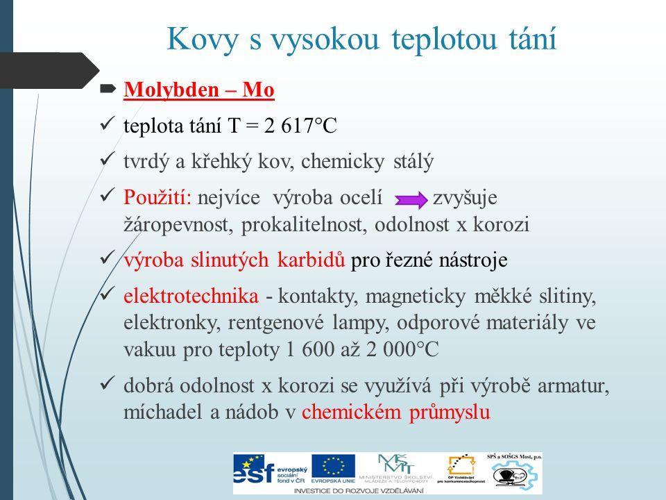 Kovy s vysokou teplotou tání  Molybden – Mo teplota tání T = 2 617°C tvrdý a křehký kov, chemicky stálý Použití: nejvíce výroba ocelí zvyšuje žáropevnost, prokalitelnost, odolnost x korozi výroba slinutých karbidů pro řezné nástroje elektrotechnika - kontakty, magneticky měkké slitiny, elektronky, rentgenové lampy, odporové materiály ve vakuu pro teploty 1 600 až 2 000°C dobrá odolnost x korozi se využívá při výrobě armatur, míchadel a nádob v chemickém průmyslu