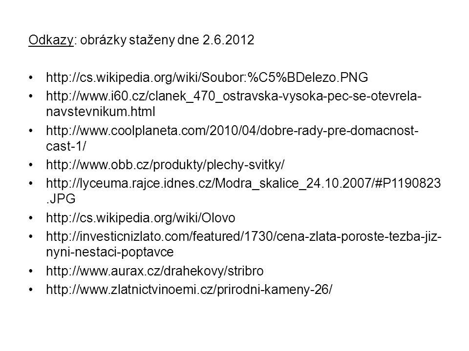 Odkazy: obrázky staženy dne 2.6.2012 http://cs.wikipedia.org/wiki/Soubor:%C5%BDelezo.PNG http://www.i60.cz/clanek_470_ostravska-vysoka-pec-se-otevrela- navstevnikum.html http://www.coolplaneta.com/2010/04/dobre-rady-pre-domacnost- cast-1/ http://www.obb.cz/produkty/plechy-svitky/ http://lyceuma.rajce.idnes.cz/Modra_skalice_24.10.2007/#P1190823.JPG http://cs.wikipedia.org/wiki/Olovo http://investicnizlato.com/featured/1730/cena-zlata-poroste-tezba-jiz- nyni-nestaci-poptavce http://www.aurax.cz/drahekovy/stribro http://www.zlatnictvinoemi.cz/prirodni-kameny-26/
