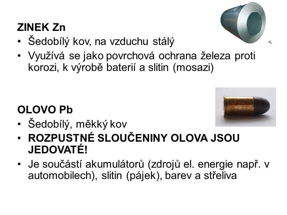 ZINEK Zn Šedobílý kov, na vzduchu stálý Využívá se jako povrchová ochrana železa proti korozi, k výrobě baterií a slitin (mosazi) OLOVO Pb Šedobílý, měkký kov ROZPUSTNÉ SLOUČENINY OLOVA JSOU JEDOVATÉ.