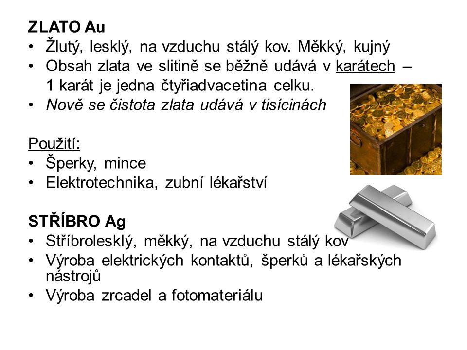 ZLATO Au Žlutý, lesklý, na vzduchu stálý kov. Měkký, kujný Obsah zlata ve slitině se běžně udává v karátech – 1 karát je jedna čtyřiadvacetina celku.