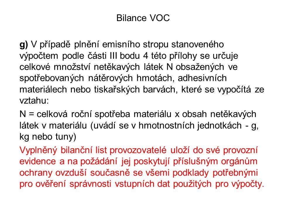 Bilance VOC g) V případě plnění emisního stropu stanoveného výpočtem podle části III bodu 4 této přílohy se určuje celkové množství netěkavých látek N obsažených ve spotřebovaných nátěrových hmotách, adhesivních materiálech nebo tiskařských barvách, které se vypočítá ze vztahu: N = celková roční spotřeba materiálu x obsah netěkavých látek v materiálu (uvádí se v hmotnostních jednotkách - g, kg nebo tuny) Vyplněný bilanční list provozovatelé uloží do své provozní evidence a na požádání jej poskytují příslušným orgánům ochrany ovzduší současně se všemi podklady potřebnými pro ověření správnosti vstupních dat použitých pro výpočty.