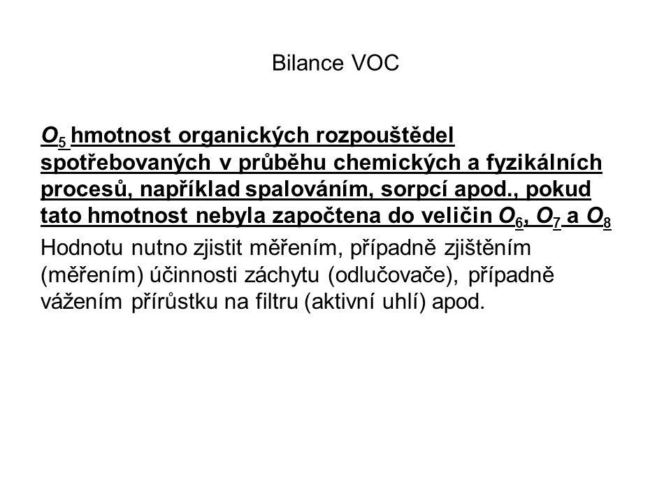 Bilance VOC O 5 hmotnost organických rozpouštědel spotřebovaných v průběhu chemických a fyzikálních procesů, například spalováním, sorpcí apod., pokud tato hmotnost nebyla započtena do veličin O 6, O 7 a O 8 Hodnotu nutno zjistit měřením, případně zjištěním (měřením) účinnosti záchytu (odlučovače), případně vážením přírůstku na filtru (aktivní uhlí) apod.