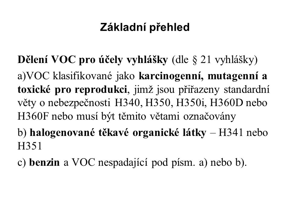Základní přehled Dělení VOC pro účely vyhlášky (dle § 21 vyhlášky) a)VOC klasifikované jako karcinogenní, mutagenní a toxické pro reprodukci, jimž jsou přiřazeny standardní věty o nebezpečnosti H340, H350, H350i, H360D nebo H360F nebo musí být těmito větami označovány b) halogenované těkavé organické látky – H341 nebo H351 c) benzin a VOC nespadající pod písm.